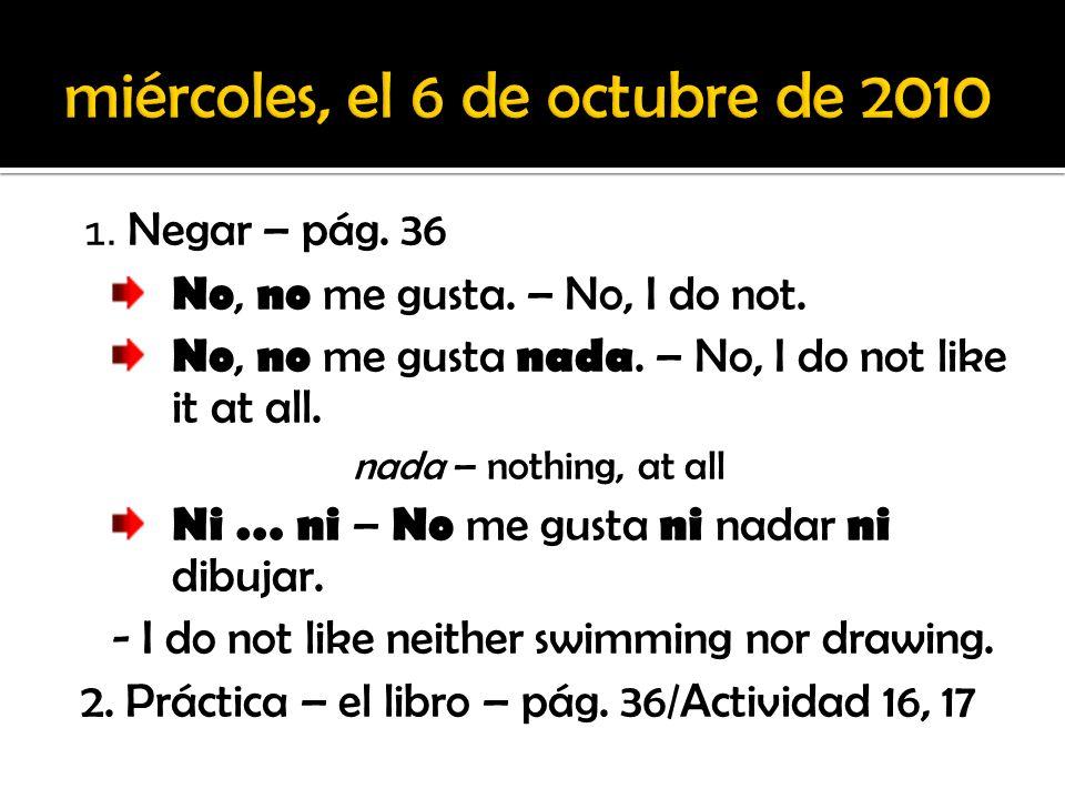 1. Negar – pág. 36 No, no me gusta. – No, I do not. No, no me gusta nada. – No, I do not like it at all. nada – nothing, at all Ni … ni – No me gusta