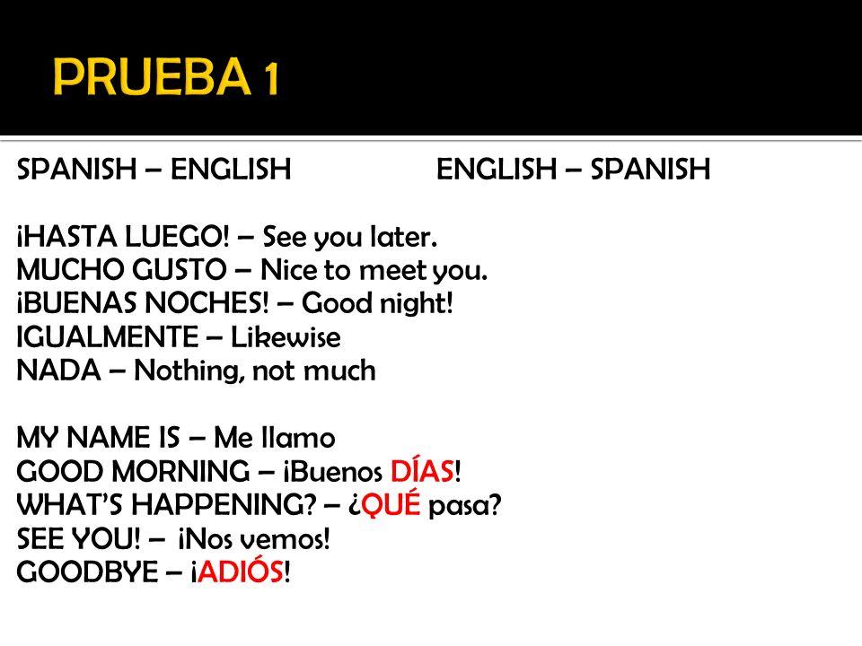 SPANISH – ENGLISHENGLISH – SPANISH ¡HASTA LUEGO! – See you later. MUCHO GUSTO – Nice to meet you. ¡BUENAS NOCHES! – Good night! IGUALMENTE – Likewise