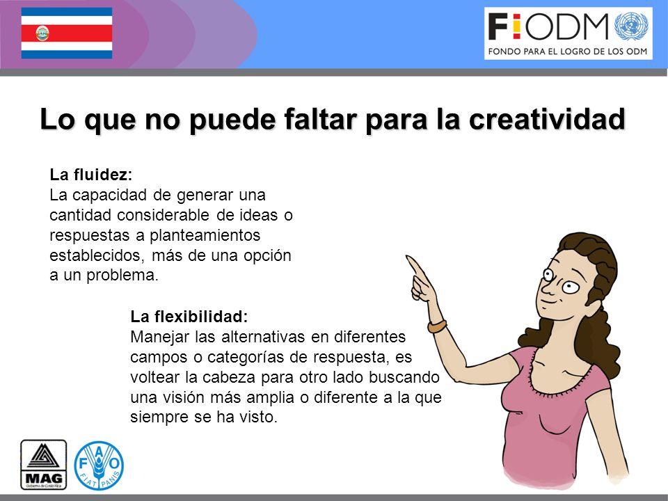 Lo que no puede faltar para la creatividad La fluidez: La capacidad de generar una cantidad considerable de ideas o respuestas a planteamientos establ