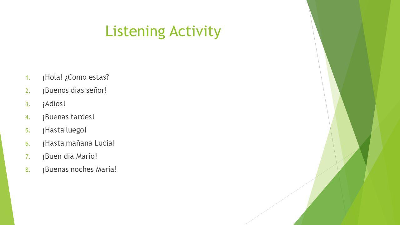 Listening Activity 1. ¡Hola! ¿Como estas? 2. ¡Buenos dias señor! 3. ¡Adios! 4. ¡Buenas tardes! 5. ¡Hasta luego! 6. ¡Hasta mañana Lucia! 7. ¡Buen dia M