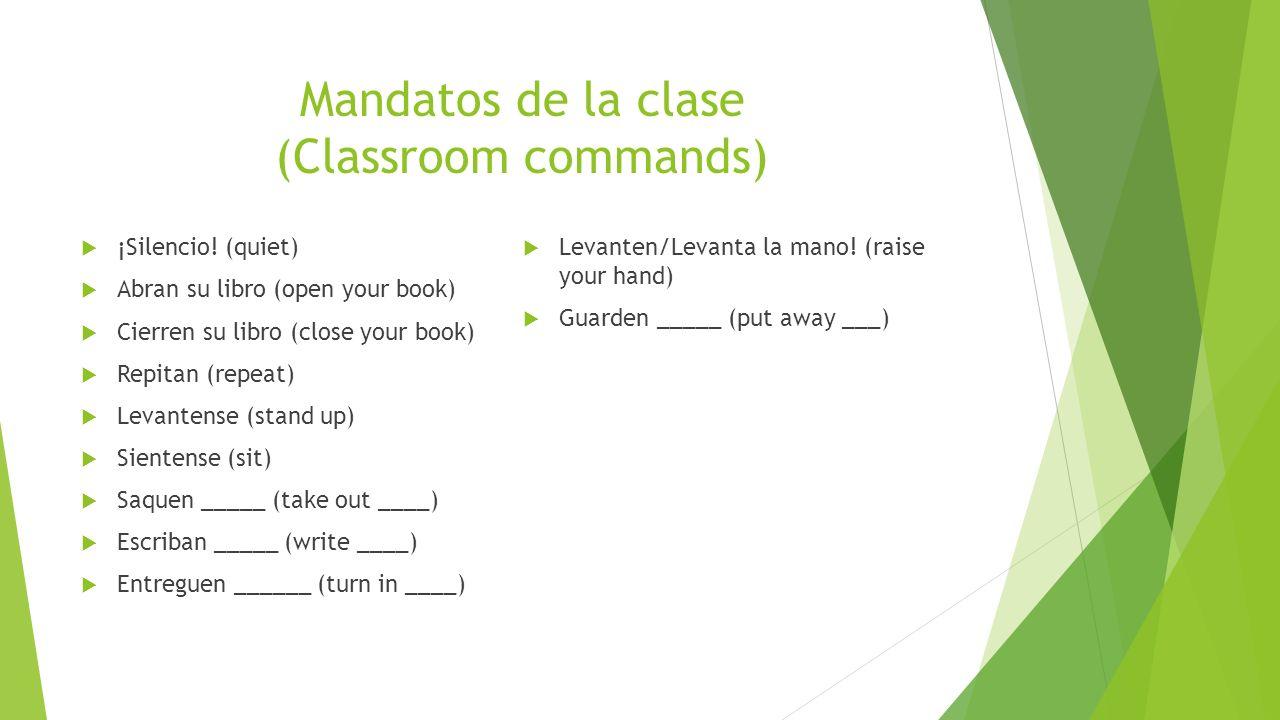 Mandatos de la clase (Classroom commands) ¡Silencio! (quiet) Abran su libro (open your book) Cierren su libro (close your book) Repitan (repeat) Levan