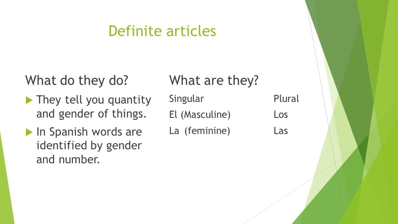 Definite articles What do they do. They tell you quantity and gender of things.