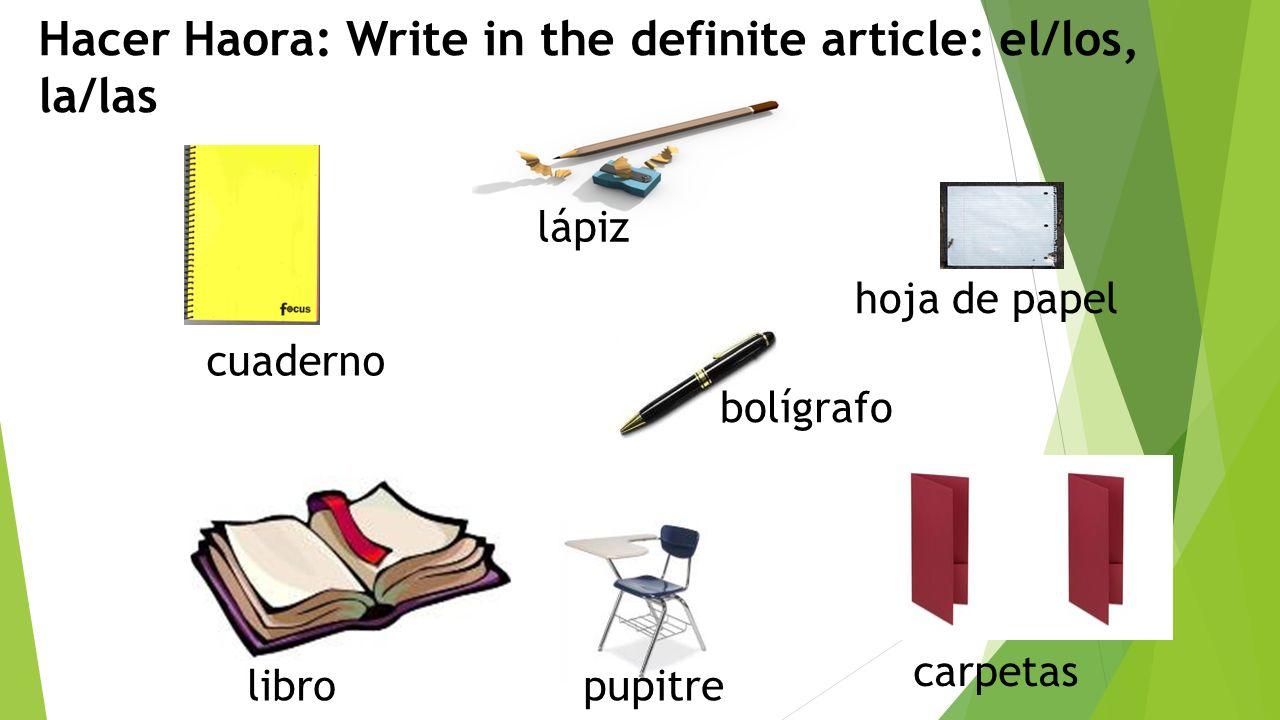 cuaderno lápiz hoja de papel libro pupitre carpetas bolígrafo Hacer Haora: Write in the definite article: el/los, la/las