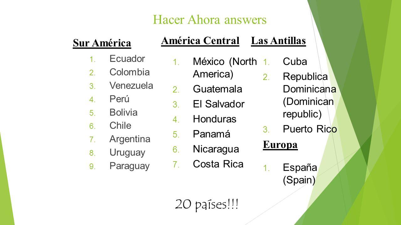 Hacer Ahora answers 1. Ecuador 2. Colombia 3. Venezuela 4. Perú 5. Bolivia 6. Chile 7. Argentina 8. Uruguay 9. Paraguay Sur América 1. México (North A