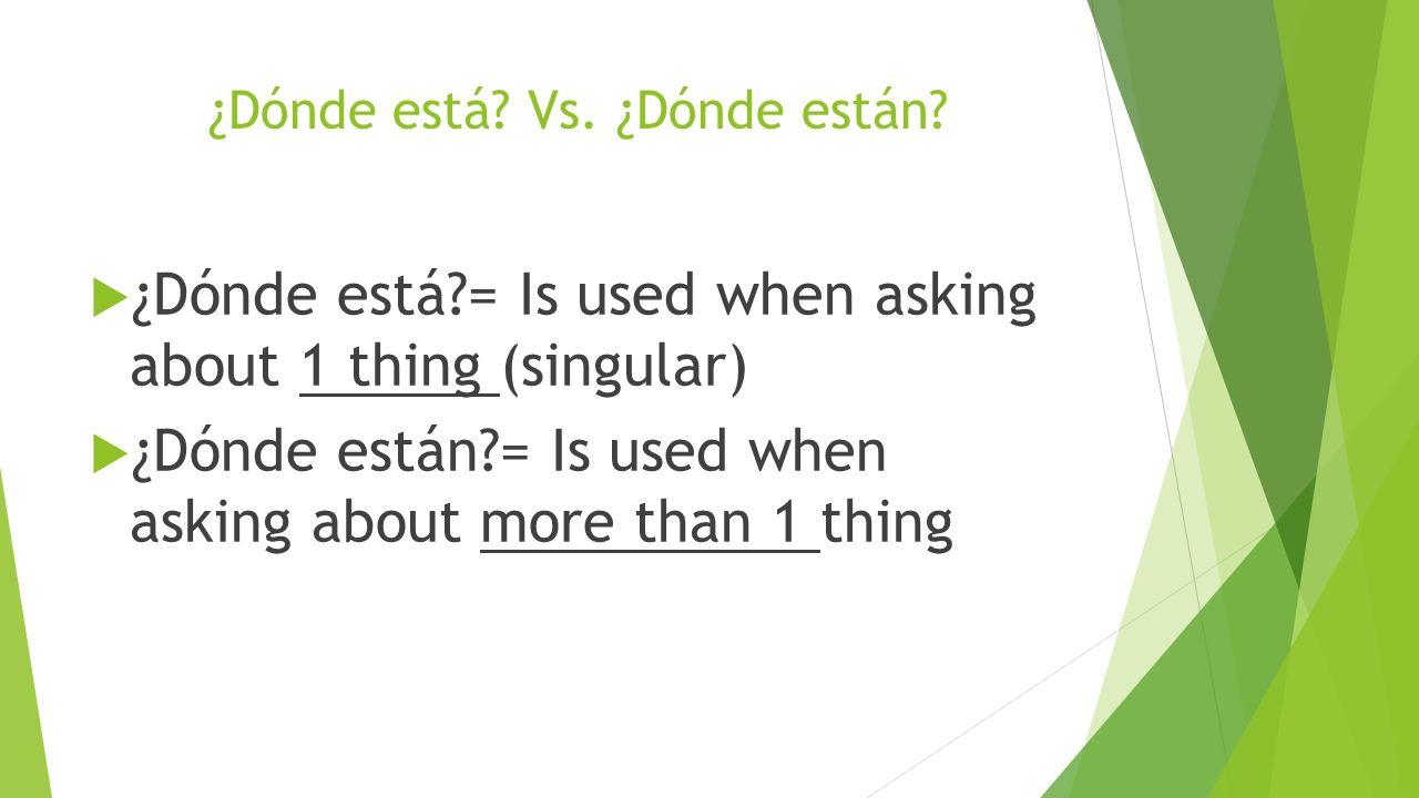 ¿Dónde está? Vs. ¿Dónde están? ¿Dónde está?= Is used when asking about 1 thing (singular) ¿Dónde están?= Is used when asking about more than 1 thing