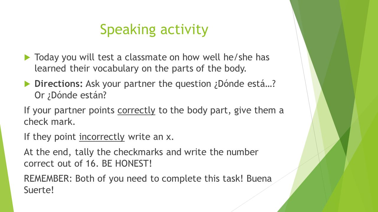 Speaking activity Today you will test a classmate on how well he/she has learned their vocabulary on the parts of the body.