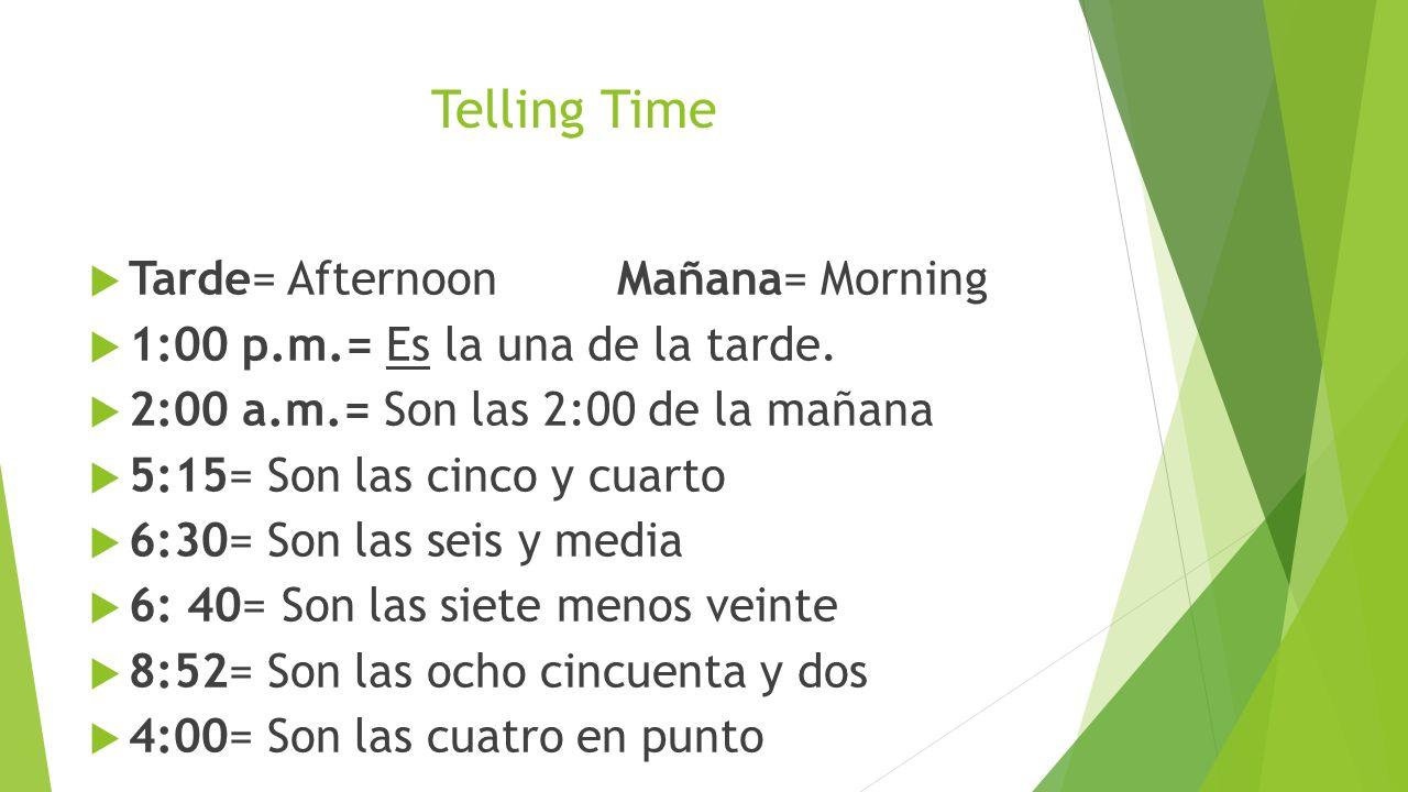 Telling Time Tarde= AfternoonMañana= Morning 1:00 p.m.= Es la una de la tarde. 2:00 a.m.= Son las 2:00 de la mañana 5:15= Son las cinco y cuarto 6:30=