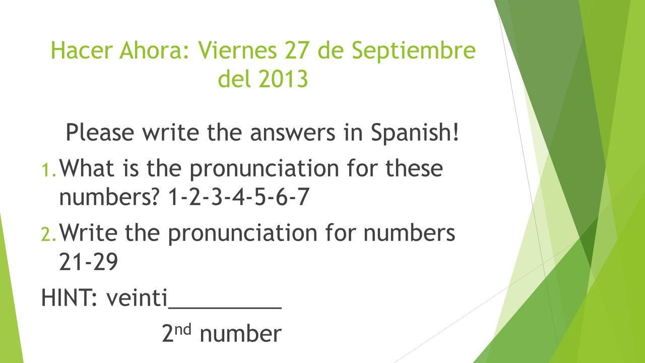 Hacer Ahora: Viernes 27 de Septiembre del 2013 Please write the answers in Spanish! 1. What is the pronunciation for these numbers? 1-2-3-4-5-6-7 2. W