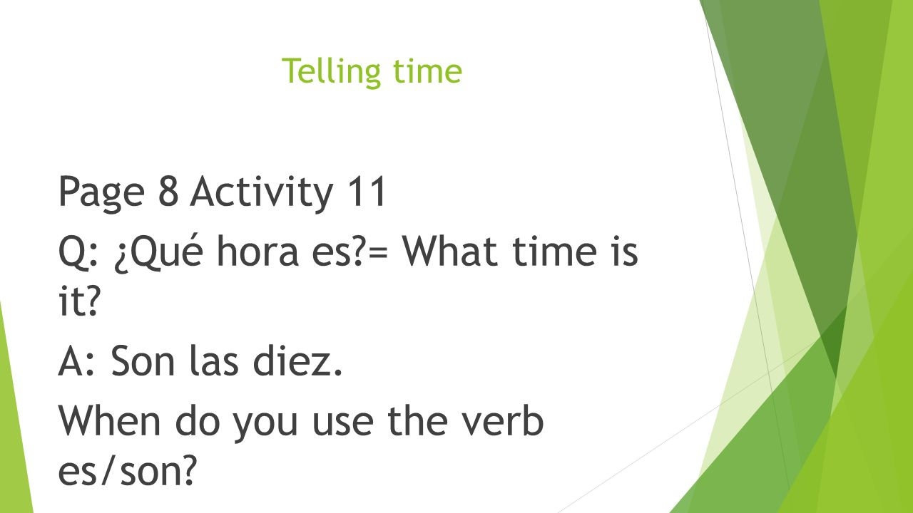 Telling time Page 8 Activity 11 Q: ¿Qué hora es = What time is it.