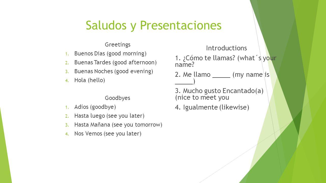 Saludos y Presentaciones Greetings 1. Buenos Dias (good morning) 2. Buenas Tardes (good afternoon) 3. Buenas Noches (good evening) 4. Hola (hello) Goo