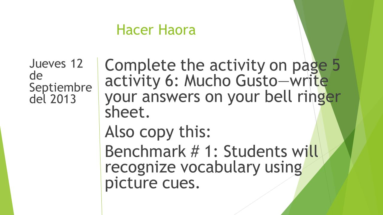 Hacer Haora Jueves 12 de Septiembre del 2013 Complete the activity on page 5 activity 6: Mucho Gustowrite your answers on your bell ringer sheet.
