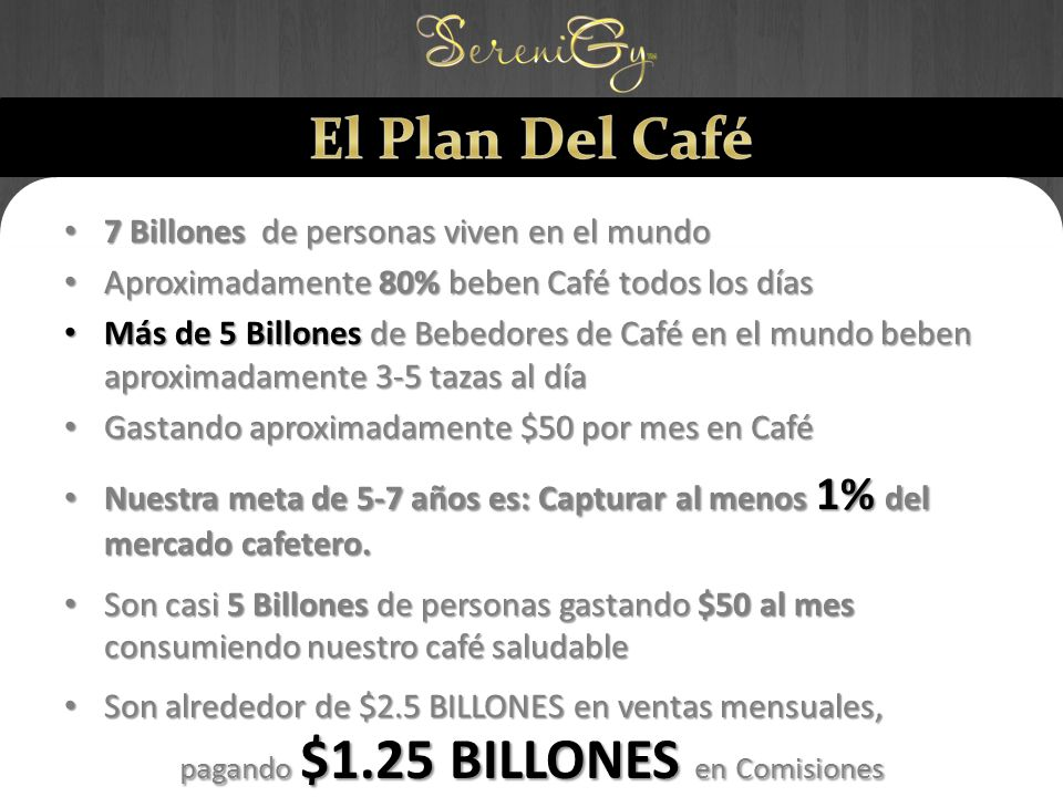 7 Billones de personas viven en el mundo 7 Billones de personas viven en el mundo Aproximadamente 80% beben Café todos los días Aproximadamente 80% beben Café todos los días Más de 5 Billones de Bebedores de Café en el mundo beben aproximadamente 3-5 tazas al día Más de 5 Billones de Bebedores de Café en el mundo beben aproximadamente 3-5 tazas al día Gastando aproximadamente $50 por mes en Café Gastando aproximadamente $50 por mes en Café Nuestra meta de 5-7 años es: Capturar al menos 1% del mercado cafetero.