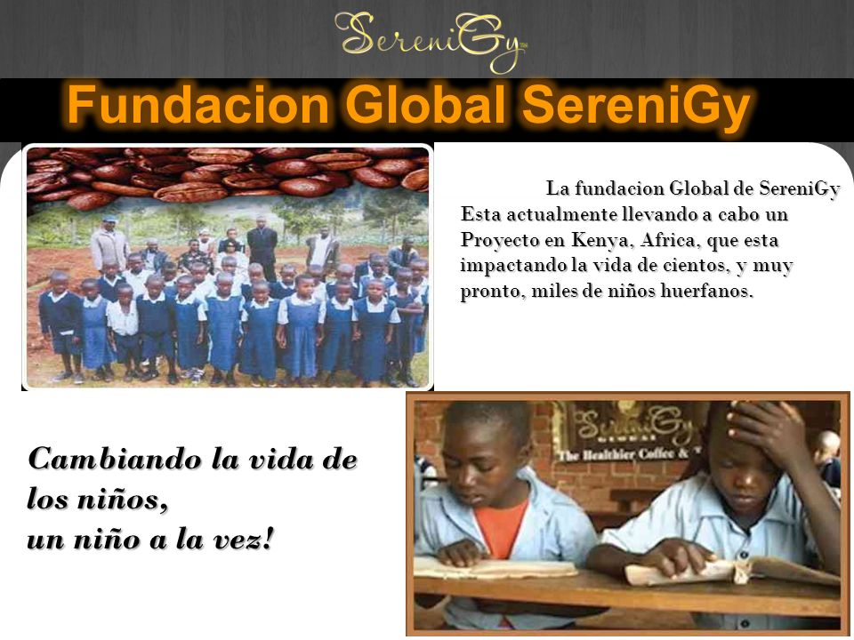 Cambiando la vida de los niños, un niño a la vez! La fundacion Global de SereniGy Esta actualmente llevando a cabo un Proyecto en Kenya, Africa, que e