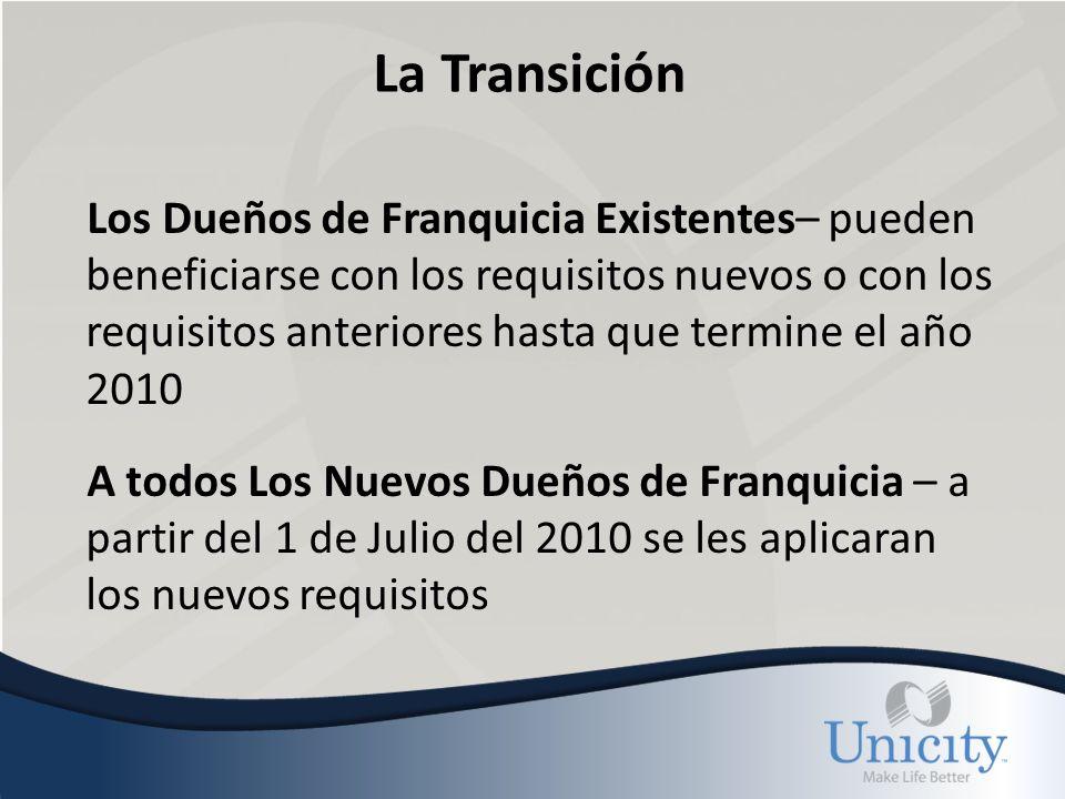 La Transición Los Dueños de Franquicia Existentes– pueden beneficiarse con los requisitos nuevos o con los requisitos anteriores hasta que termine el año 2010 A todos Los Nuevos Dueños de Franquicia – a partir del 1 de Julio del 2010 se les aplicaran los nuevos requisitos