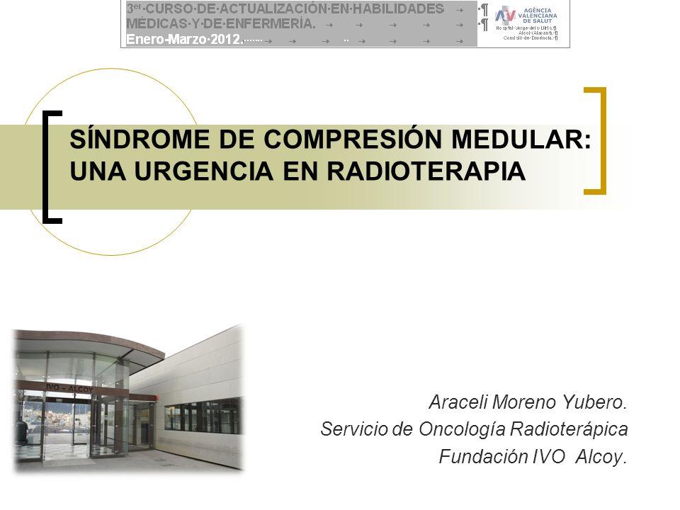 SÍNDROME DE COMPRESIÓN MEDULAR: UNA URGENCIA EN RADIOTERAPIA Araceli Moreno Yubero. Servicio de Oncología Radioterápica Fundación IVO Alcoy.