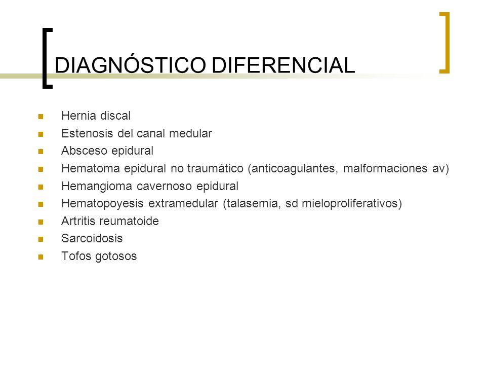 DIAGNÓSTICO DIFERENCIAL Hernia discal Estenosis del canal medular Absceso epidural Hematoma epidural no traumático (anticoagulantes, malformaciones av