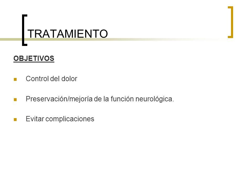 TRATAMIENTO OBJETIVOS Control del dolor Preservación/mejoría de la función neurológica. Evitar complicaciones
