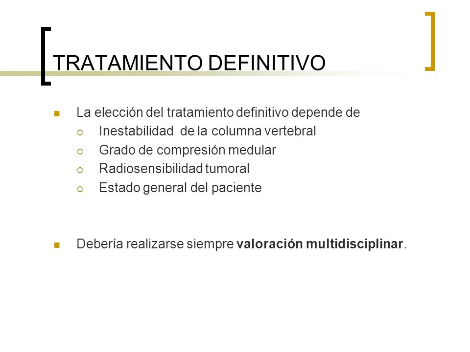 TRATAMIENTO DEFINITIVO La elección del tratamiento definitivo depende de Inestabilidad de la columna vertebral Grado de compresión medular Radiosensib