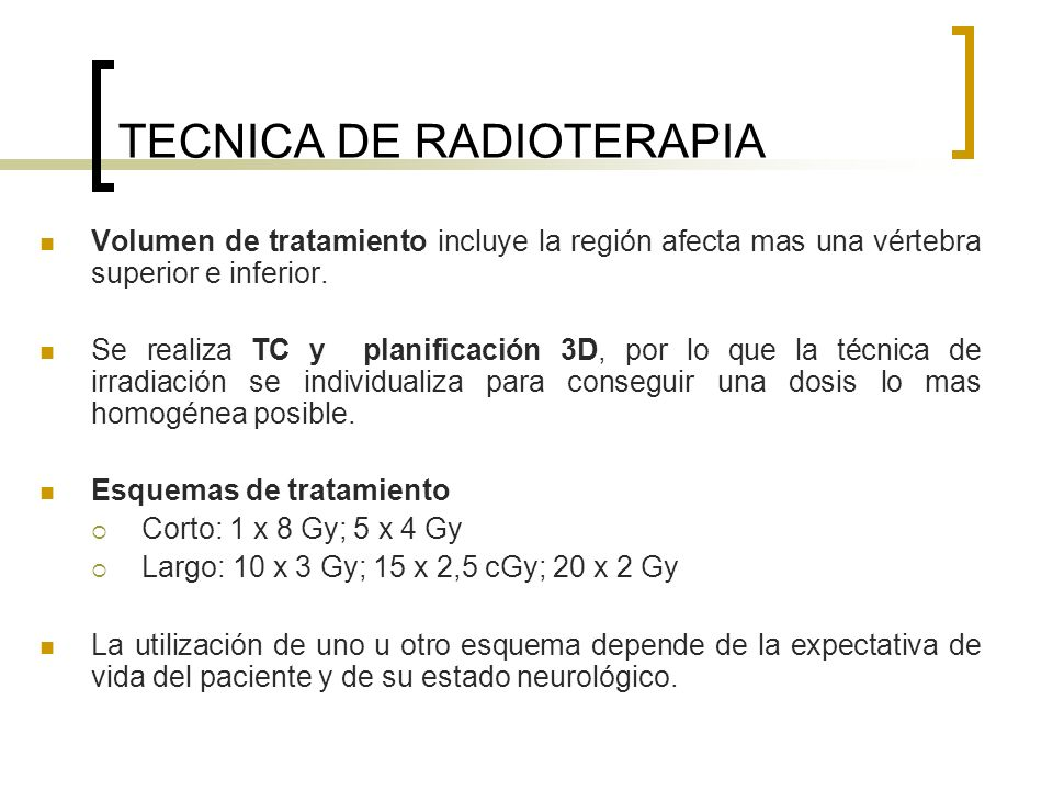 TECNICA DE RADIOTERAPIA Volumen de tratamiento incluye la región afecta mas una vértebra superior e inferior. Se realiza TC y planificación 3D, por lo
