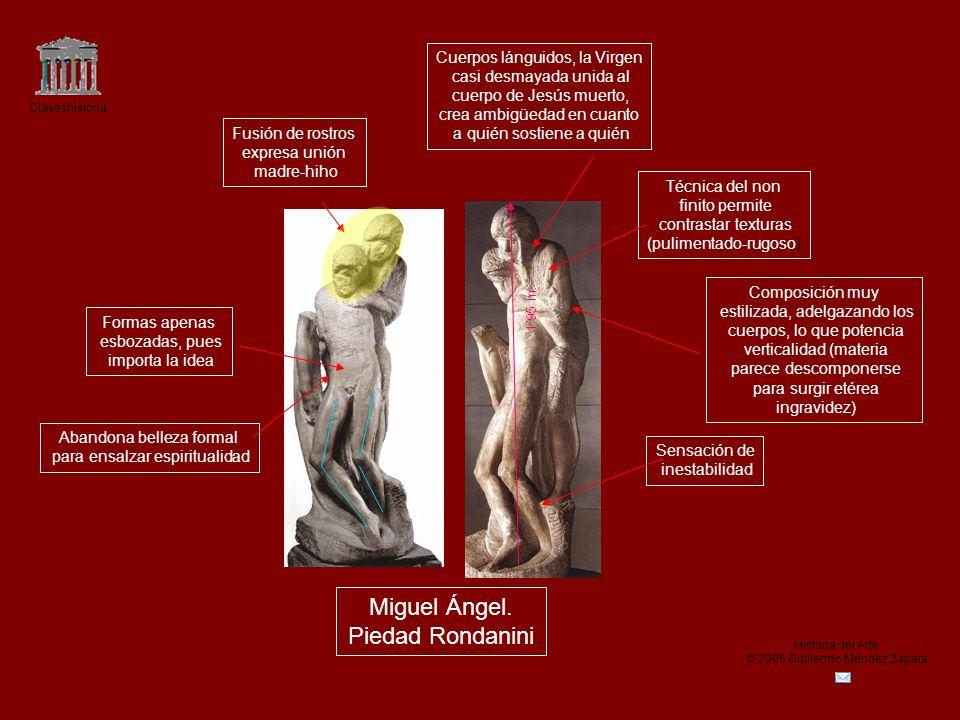 Claseshistoria Historia del Arte © 2006 Guillermo Méndez Zapata Miguel Ángel. Piedad Rondanini Composición muy estilizada, adelgazando los cuerpos, lo