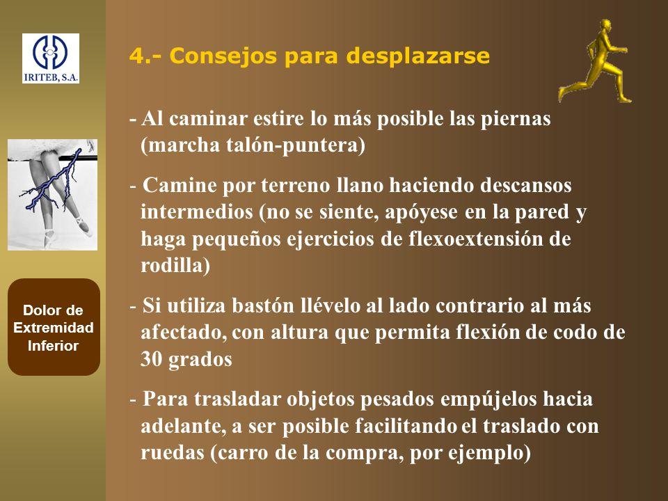 Dolor de Extremidad Inferior 4.- Consejos para desplazarse - Al caminar estire lo más posible las piernas (marcha talón-puntera) - Camine por terreno