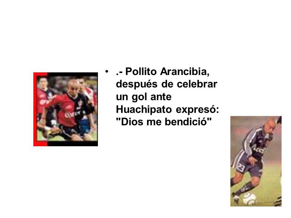 .- Pollito Arancibia, después de celebrar un gol ante Huachipato expresó: