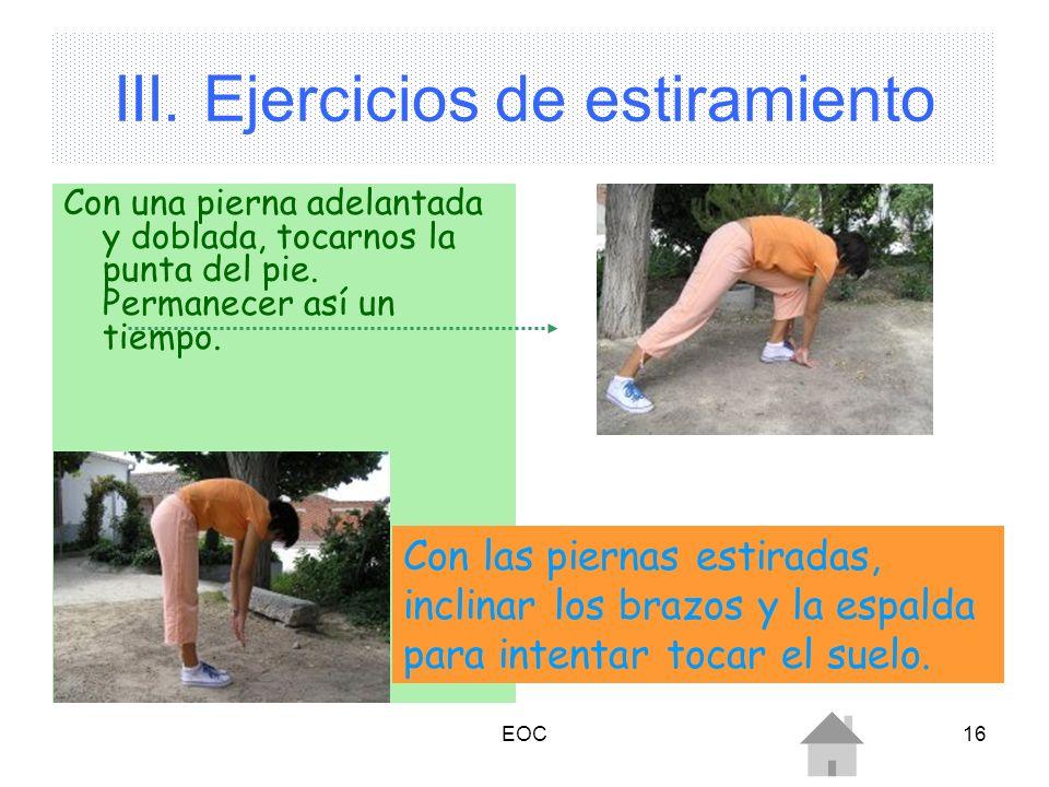 EOC16 III. Ejercicios de estiramiento Con una pierna adelantada y doblada, tocarnos la punta del pie. Permanecer así un tiempo. Con las piernas estira