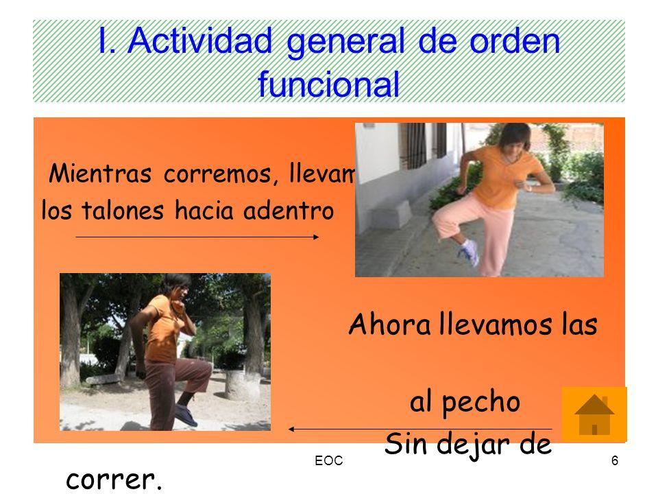 EOC6 I. Actividad general de orden funcional Mientras corremos, llevamos los talones hacia adentro Ahora llevamos las rodillas al pecho Sin dejar de c