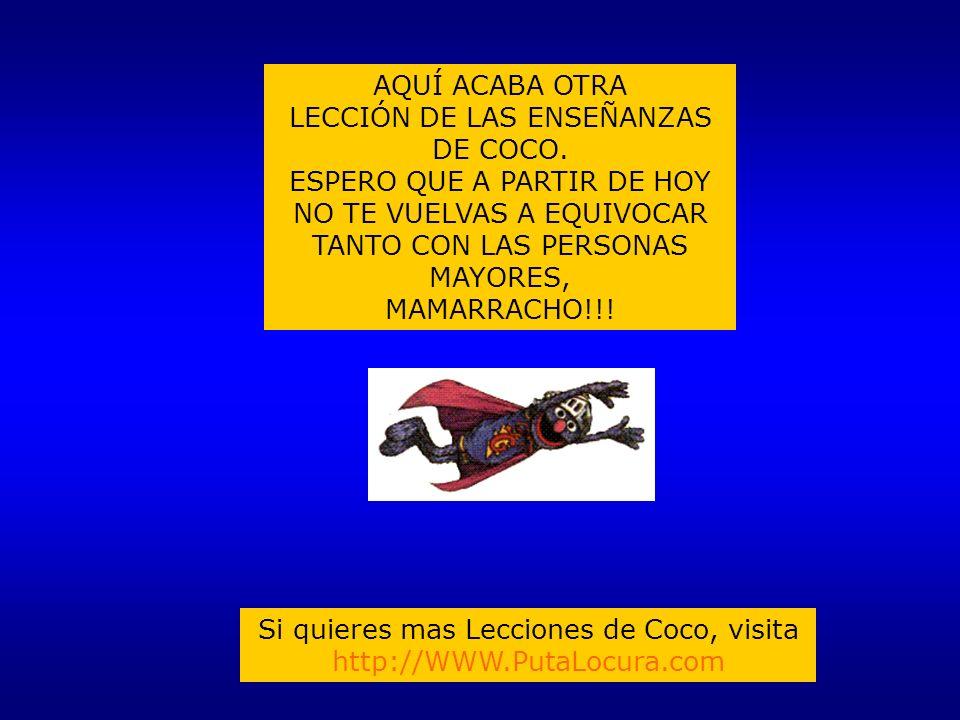 AQUÍ ACABA OTRA LECCIÓN DE LAS ENSEÑANZAS DE COCO. ESPERO QUE A PARTIR DE HOY NO TE VUELVAS A EQUIVOCAR TANTO CON LAS PERSONAS MAYORES, MAMARRACHO!!!
