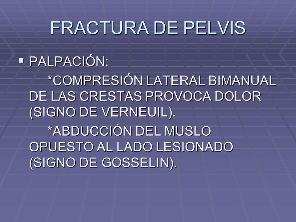 FRACTURA DE PELVIS PALPACIÓN: PALPACIÓN: *COMPRESIÓN LATERAL BIMANUAL DE LAS CRESTAS PROVOCA DOLOR (SIGNO DE VERNEUIL).