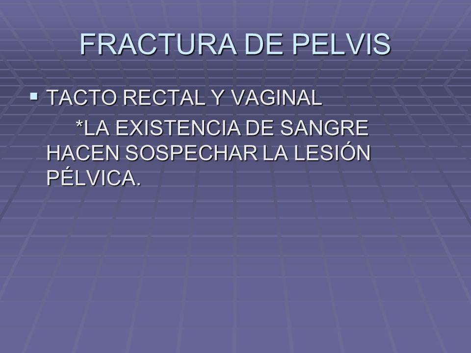 FRACTURA DE PELVIS TACTO RECTAL Y VAGINAL TACTO RECTAL Y VAGINAL *LA EXISTENCIA DE SANGRE HACEN SOSPECHAR LA LESIÓN PÉLVICA.