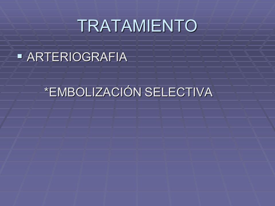 TRATAMIENTO ARTERIOGRAFIA ARTERIOGRAFIA *EMBOLIZACIÓN SELECTIVA