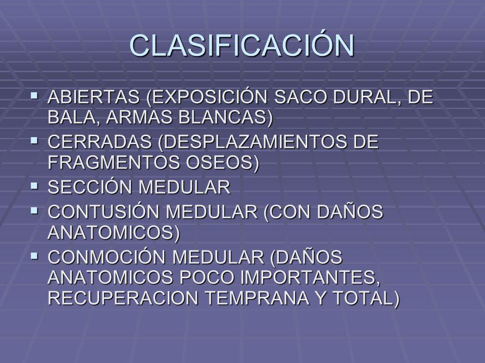 CLASIFICACIÓN ABIERTAS (EXPOSICIÓN SACO DURAL, DE BALA, ARMAS BLANCAS) ABIERTAS (EXPOSICIÓN SACO DURAL, DE BALA, ARMAS BLANCAS) CERRADAS (DESPLAZAMIENTOS DE FRAGMENTOS OSEOS) CERRADAS (DESPLAZAMIENTOS DE FRAGMENTOS OSEOS) SECCIÓN MEDULAR SECCIÓN MEDULAR CONTUSIÓN MEDULAR (CON DAÑOS ANATOMICOS) CONTUSIÓN MEDULAR (CON DAÑOS ANATOMICOS) CONMOCIÓN MEDULAR (DAÑOS ANATOMICOS POCO IMPORTANTES, RECUPERACION TEMPRANA Y TOTAL) CONMOCIÓN MEDULAR (DAÑOS ANATOMICOS POCO IMPORTANTES, RECUPERACION TEMPRANA Y TOTAL)