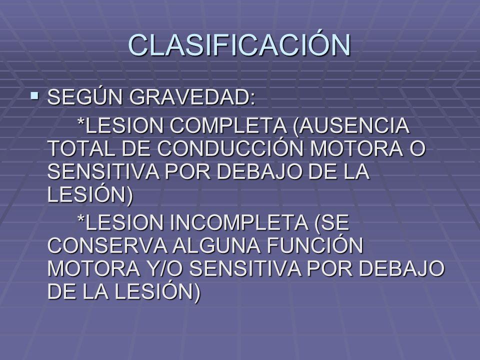 CLASIFICACIÓN SEGÚN GRAVEDAD: SEGÚN GRAVEDAD: *LESION COMPLETA (AUSENCIA TOTAL DE CONDUCCIÓN MOTORA O SENSITIVA POR DEBAJO DE LA LESIÓN) *LESION INCOMPLETA (SE CONSERVA ALGUNA FUNCIÓN MOTORA Y/O SENSITIVA POR DEBAJO DE LA LESIÓN)