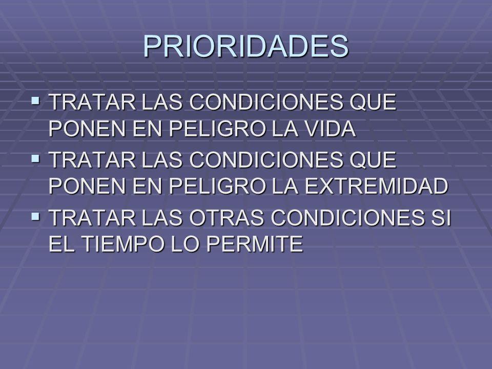 PRIORIDADES TRATAR LAS CONDICIONES QUE PONEN EN PELIGRO LA VIDA TRATAR LAS CONDICIONES QUE PONEN EN PELIGRO LA VIDA TRATAR LAS CONDICIONES QUE PONEN EN PELIGRO LA EXTREMIDAD TRATAR LAS CONDICIONES QUE PONEN EN PELIGRO LA EXTREMIDAD TRATAR LAS OTRAS CONDICIONES SI EL TIEMPO LO PERMITE TRATAR LAS OTRAS CONDICIONES SI EL TIEMPO LO PERMITE