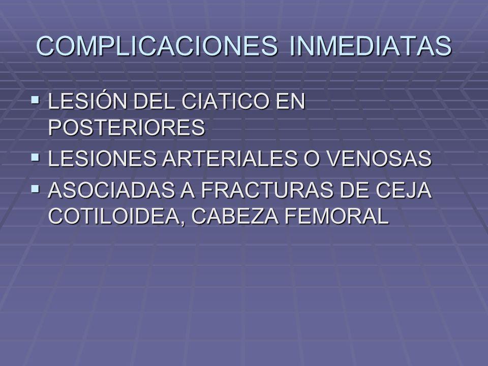 COMPLICACIONES INMEDIATAS LESIÓN DEL CIATICO EN POSTERIORES LESIÓN DEL CIATICO EN POSTERIORES LESIONES ARTERIALES O VENOSAS LESIONES ARTERIALES O VENOSAS ASOCIADAS A FRACTURAS DE CEJA COTILOIDEA, CABEZA FEMORAL ASOCIADAS A FRACTURAS DE CEJA COTILOIDEA, CABEZA FEMORAL