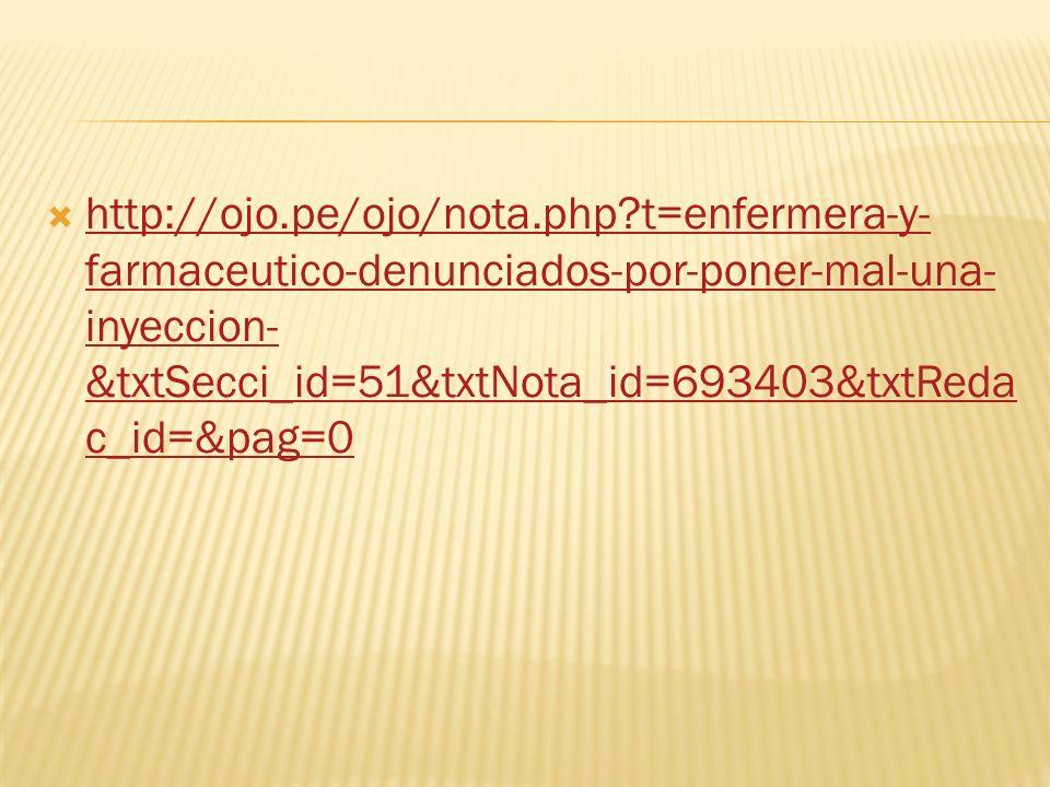 http://ojo.pe/ojo/nota.php?t=enfermera-y- farmaceutico-denunciados-por-poner-mal-una- inyeccion- &txtSecci_id=51&txtNota_id=693403&txtReda c_id=&pag=0 http://ojo.pe/ojo/nota.php?t=enfermera-y- farmaceutico-denunciados-por-poner-mal-una- inyeccion- &txtSecci_id=51&txtNota_id=693403&txtReda c_id=&pag=0