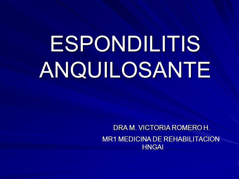 ESPONDILITIS ANQUILOSANTE DRA M. VICTORIA ROMERO H. MR1 MEDICINA DE REHABILITACION HNGAI