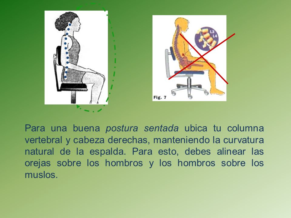 Para una buena postura sentada ubica tu columna vertebral y cabeza derechas, manteniendo la curvatura natural de la espalda.