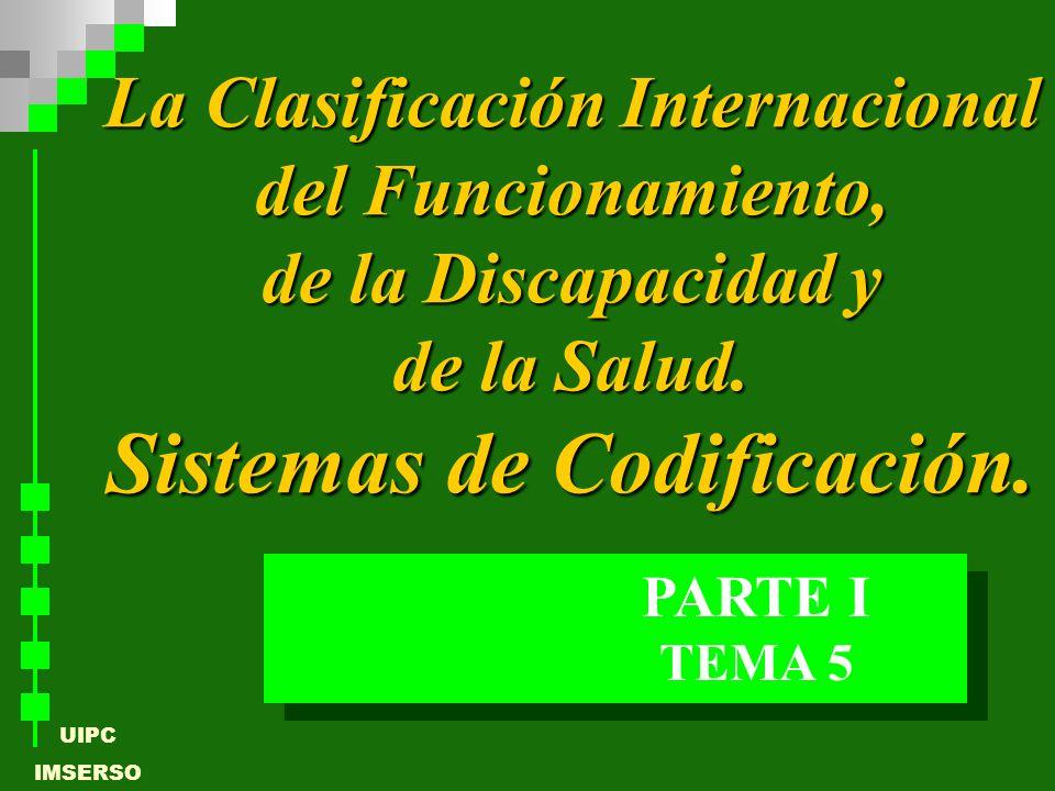 UIPC IMSERSO TEMA 5 PARTE I La Clasificación Internacional del Funcionamiento, de la Discapacidad y de la Salud. Sistemas de Codificación.