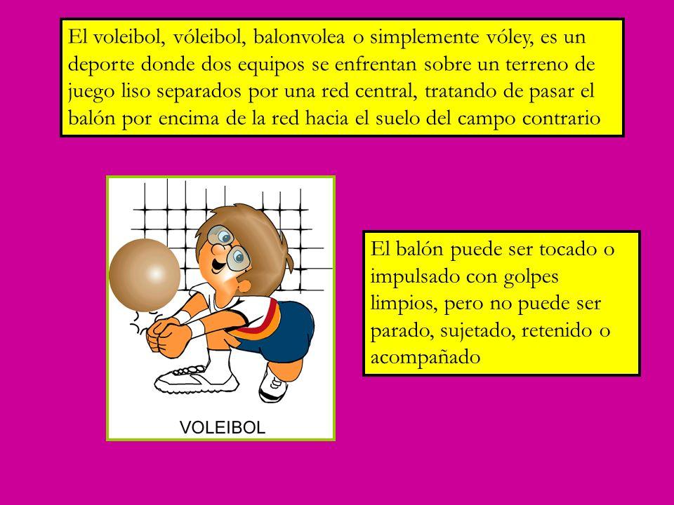 El voleibol, vóleibol, balonvolea o simplemente vóley, es un deporte donde dos equipos se enfrentan sobre un terreno de juego liso separados por una red central, tratando de pasar el balón por encima de la red hacia el suelo del campo contrario El balón puede ser tocado o impulsado con golpes limpios, pero no puede ser parado, sujetado, retenido o acompañado