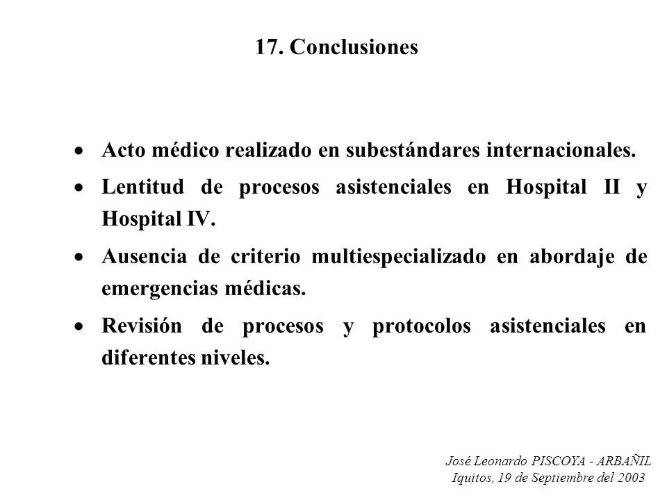 José Leonardo PISCOYA - ARBAÑIL Iquitos, 19 de Septiembre del 2003 17. Conclusiones Acto médico realizado en subestándares internacionales. Lentitud d
