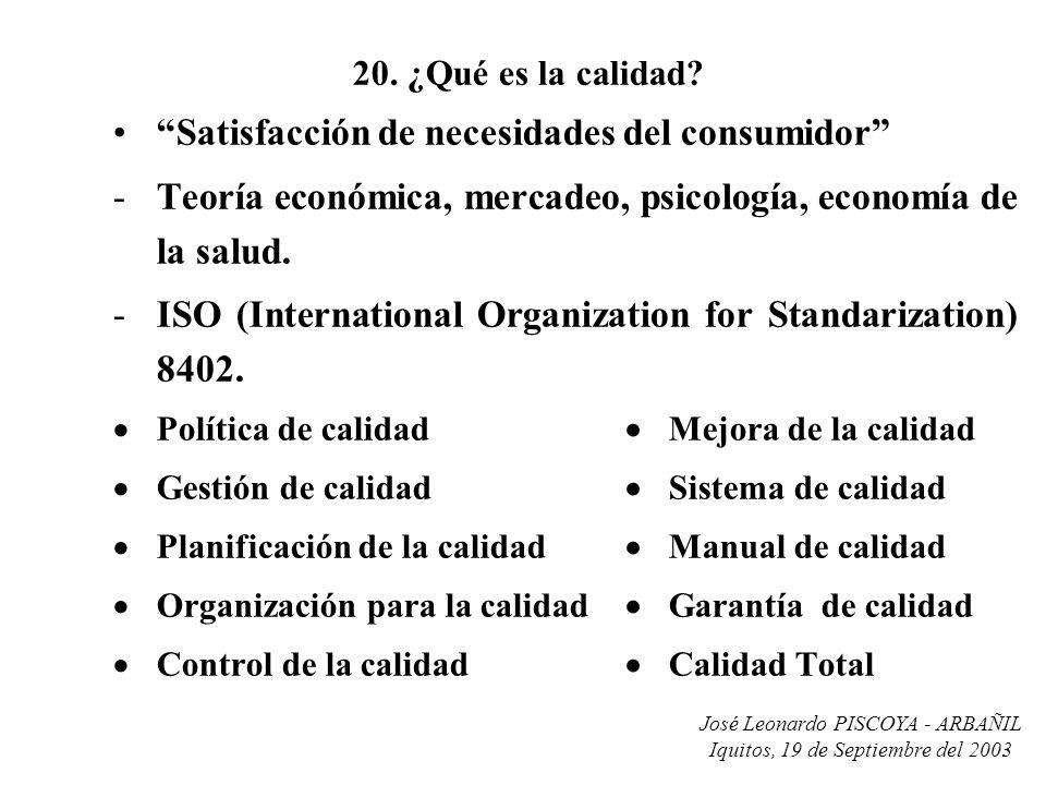 José Leonardo PISCOYA - ARBAÑIL Iquitos, 19 de Septiembre del 2003 20. ¿Qué es la calidad? Satisfacción de necesidades del consumidor -Teoría económic