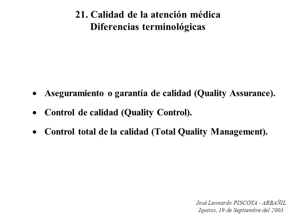 José Leonardo PISCOYA - ARBAÑIL Iquitos, 19 de Septiembre del 2003 21. Calidad de la atención médica Diferencias terminológicas Aseguramiento o garant