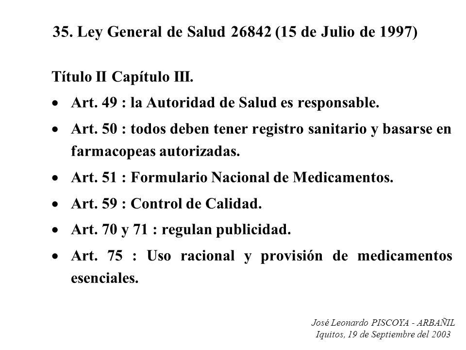 José Leonardo PISCOYA - ARBAÑIL Iquitos, 19 de Septiembre del 2003 35. Ley General de Salud 26842 (15 de Julio de 1997) Título II Capítulo III. Art. 4