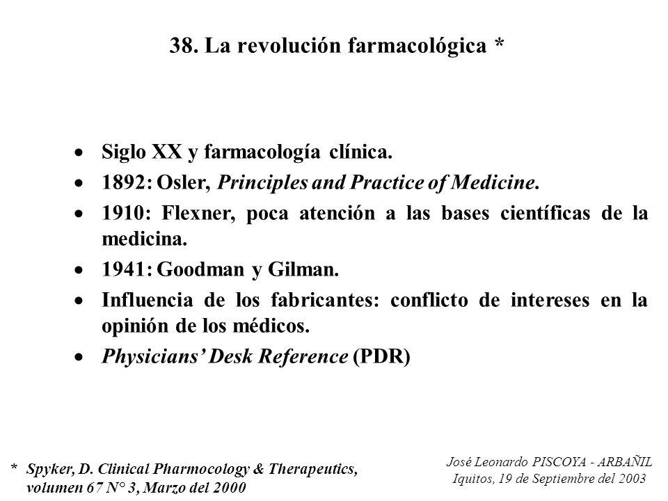 José Leonardo PISCOYA - ARBAÑIL Iquitos, 19 de Septiembre del 2003 38. La revolución farmacológica * Siglo XX y farmacología clínica. 1892: Osler, Pri