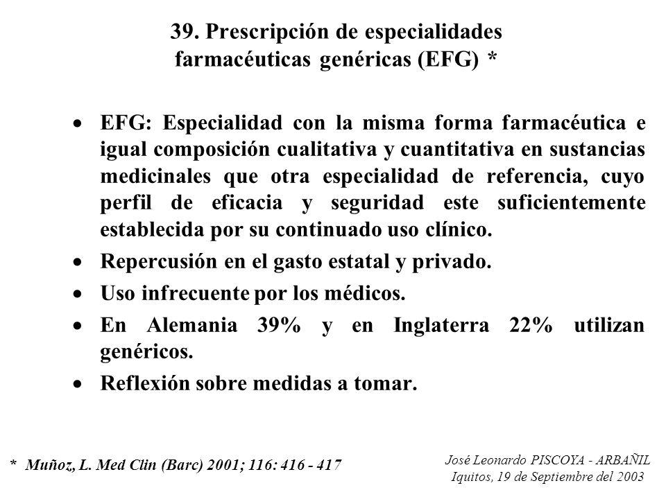 José Leonardo PISCOYA - ARBAÑIL Iquitos, 19 de Septiembre del 2003 39. Prescripción de especialidades farmacéuticas genéricas (EFG) * EFG: Especialida