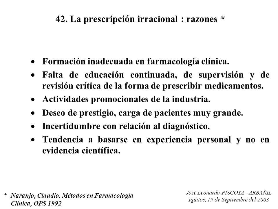 José Leonardo PISCOYA - ARBAÑIL Iquitos, 19 de Septiembre del 2003 42. La prescripción irracional : razones * Formación inadecuada en farmacología clí