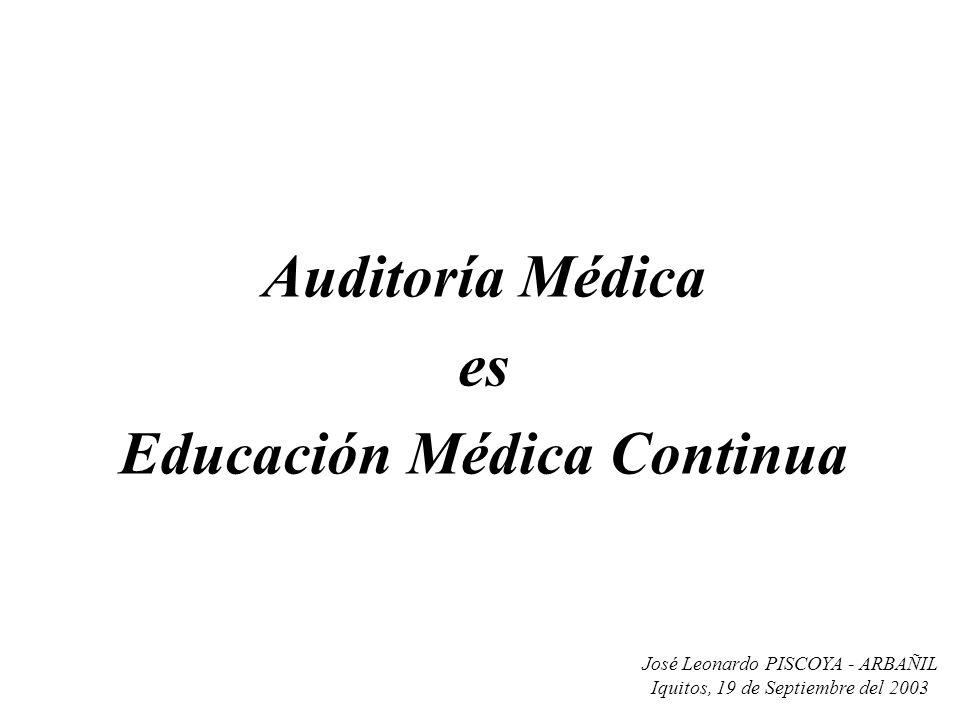 José Leonardo PISCOYA - ARBAÑIL Iquitos, 19 de Septiembre del 2003 Auditoría Médica es Educación Médica Continua