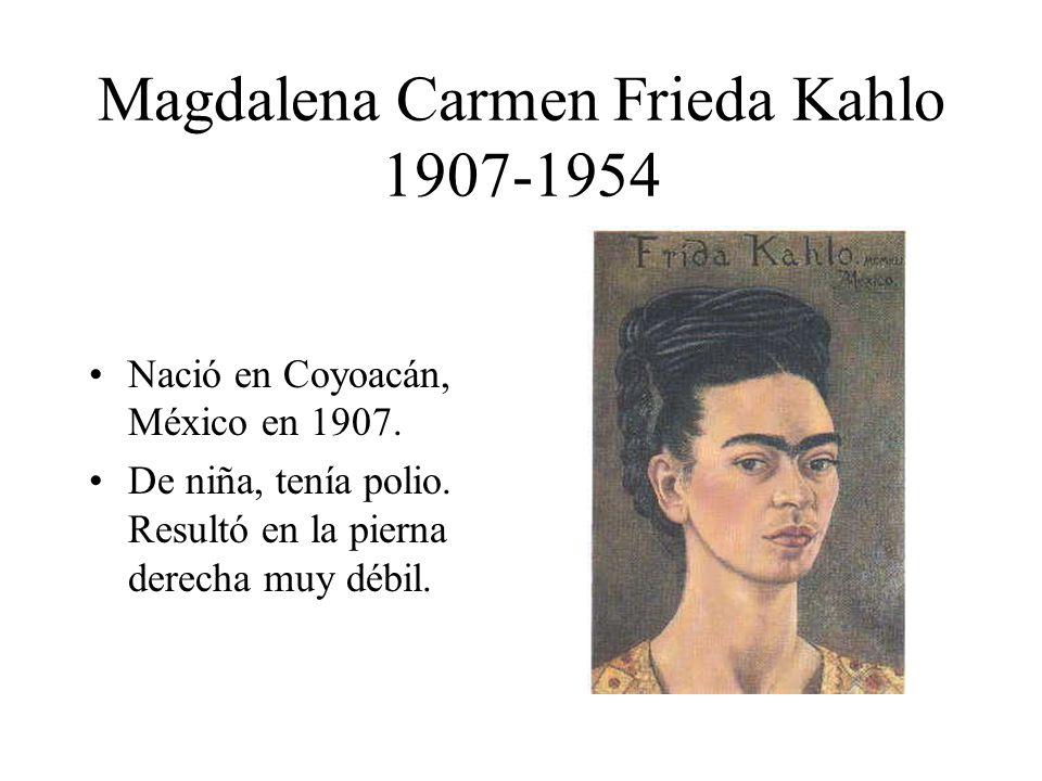 Magdalena Carmen Frieda Kahlo 1907-1954 Nació en Coyoacán, México en 1907. De niña, tenía polio. Resultó en la pierna derecha muy débil.